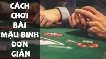 Cách chơi bài Mậu Binh đơn giản và dễ chơi