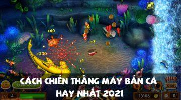 Cách chiến thằng máy bắn cá hay nhất 2021